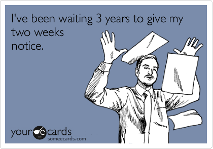 I've been waiting 3 years to give my two weeks notice.