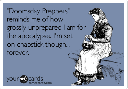 """Doomsday Preppers"" reminds me of how grossly unprepared I am for the apocalypse. I'm set on chapstick though... forever."