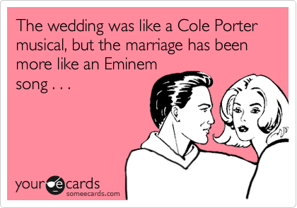 The wedding was like a Cole Porter musical, but the marriage has been more like an Eminem song . . .
