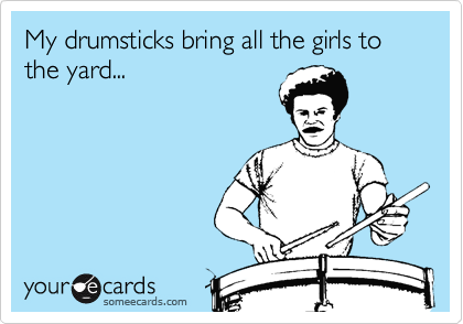 My drumsticks bring all the girls to the yard...