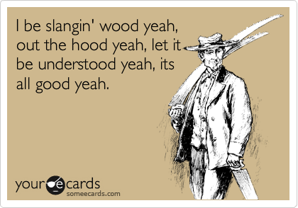 I be slangin' wood yeah, out the hood yeah, let it be understood yeah, its all good yeah.
