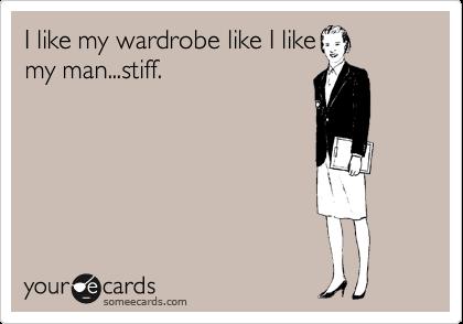 I like my wardrobe like I like my man...stiff.