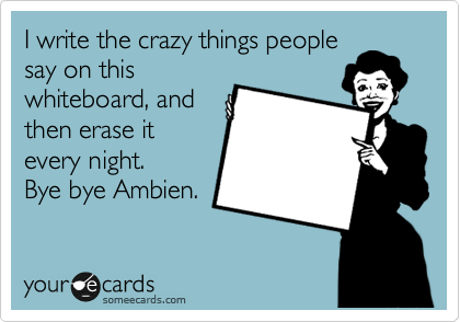 I write the crazy things people say on this whiteboard, and then erase it every night. Bye bye Ambien.
