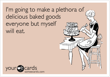 I'm going to make a plethora of delicious baked goods everyone but myself will eat.