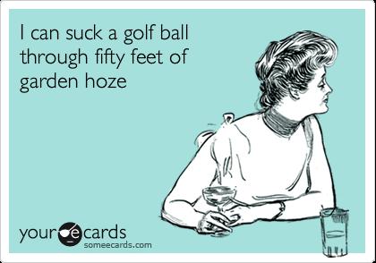 I can suck a golf ball through fifty feet of garden hoze