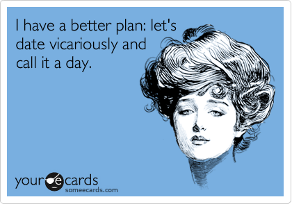 I have a better plan: let's date vicariously and call it a day.