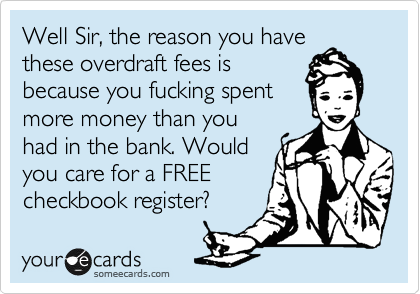 Well Sir, the reason you have these overdraft fees is because you fucking spent more money than you had in the bank. Would you care for a FREE checkbook register?