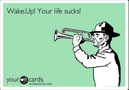 Wake.Up! Your life sucks!