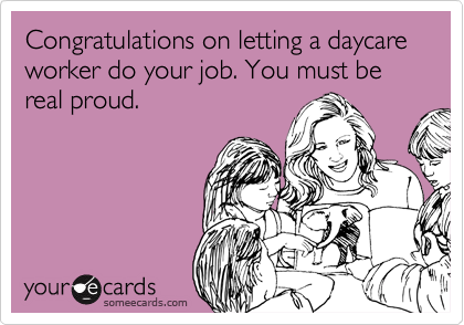 Congratulations on letting a daycare worker do your job. You must be real proud.