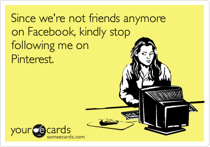 Since we're not friends anymore on Facebook, kindly stop following me on Pinterest.