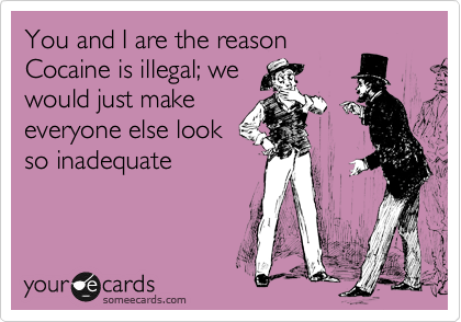 You and I are the reason Cocaine is illegal; we would just make everyone else look so inadequate