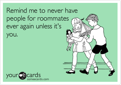 Remind me to never have people for roommates ever again unless it's you.