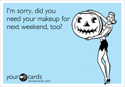 I'm sorry, did you need your makeup for next weekend, too?