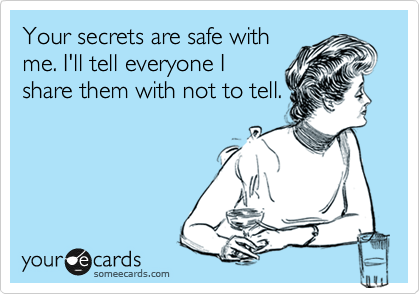 Your secrets are safe with me. I'll tell everyone I share them with not to tell.