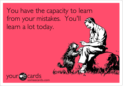 You have the capacity to learn from your mistakes.  You'll learn a lot today.