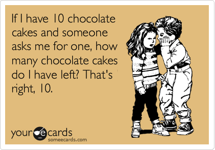 If I have 10 chocolate cakes and someone asks me for one, how many chocolate cakes do I have left? That's right, 10.