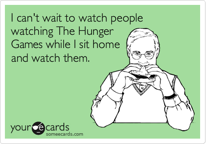 I can't wait to watch people watching The Hunger Games while I sit home and watch them.