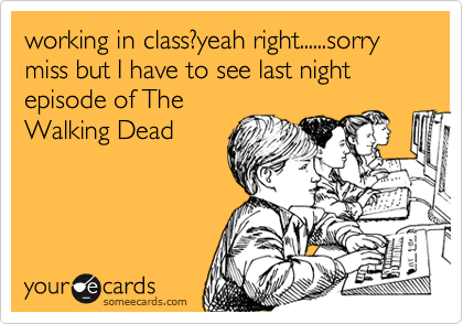 working in class?yeah right......sorry miss but I have to see last night episode of The Walking Dead