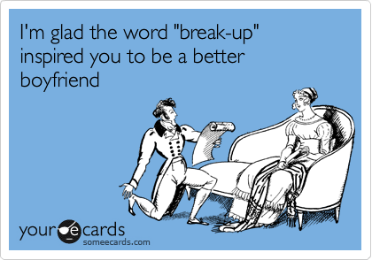 "I'm glad the word ""break-up"" inspired you to be a better boyfriend"