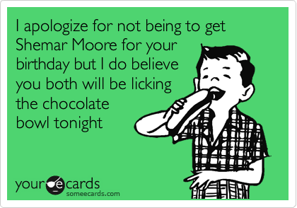 I apologize for not being to get Shemar Moore for your birthday but I do believe you both will be licking the chocolate bowl tonight