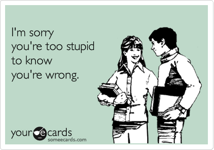 I'm sorry  you're too stupid  to know  you're wrong.