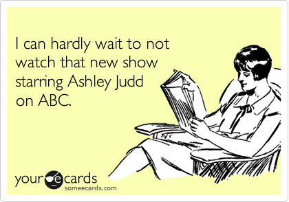 I can hardly wait to not  watch that new show starring Ashley Judd on ABC.