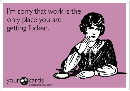 I'm sorry that work is the only place you are getting fucked.