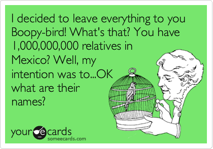 I decided to leave everything to you Boopy-bird! What's that? You have 1,000,000,000 relatives in Mexico? Well, my intention was to...OK what are their names?