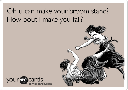 Oh u can make your broom stand?   How bout I make you fall?