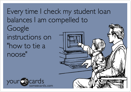 """Every time I check my student loan balances I am compelled to Google instructions on """"how to tie a noose"""""""