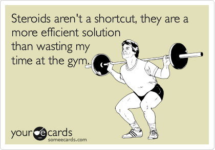 Steroids aren't a shortcut, they are a more efficient solution than wasting my time at the gym.