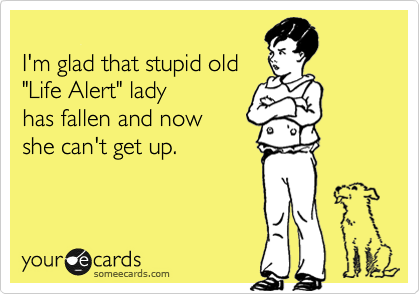 "I'm glad that stupid old ""Life Alert"" lady  has fallen and now she can't get up."