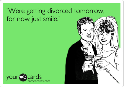 """Were getting divorced tomorrow, for now just smile."""