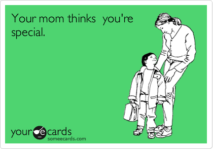 Your mom thinks  you're special.