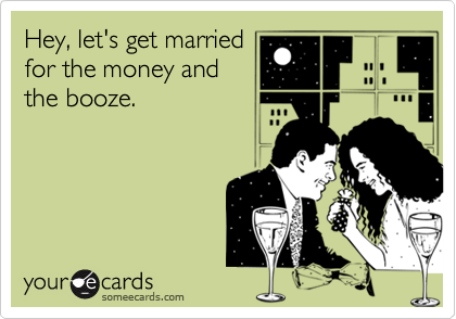 Hey, let's get married for the money and the booze.