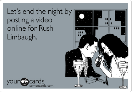 Let's end the night by posting a video online for Rush Limbaugh.