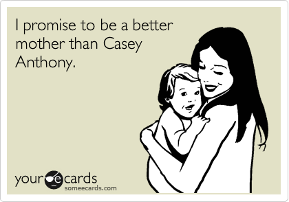 I promise to be a better mother than Casey Anthony.