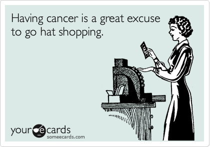 Having cancer is a great excuse to go hat shopping.
