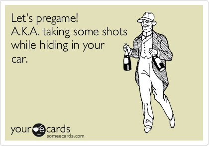 Let's pregame! A.K.A. taking some shots while hiding in your  car.