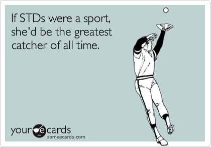 If STDs were a sport, she'd be the greatest catcher of all time.