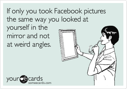 If only you took Facebook pictures the same way you looked at yourself in the mirror and not at weird angles.