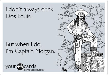 I don't always drink Dos Equis..    But when I do,  I'm Captain Morgan.