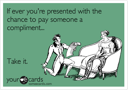 If ever you're presented with the chance to pay someone a compliment...    Take it.