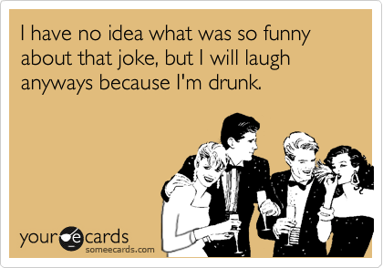 I have no idea what was so funny about that joke, but I will laugh anyways because I'm drunk.