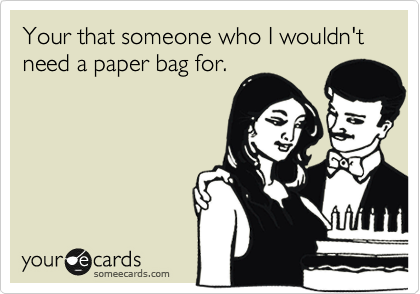 Your that someone who I wouldn't need a paper bag for.