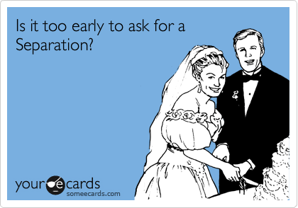 Is it too early to ask for a Separation?