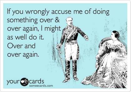 If you wrongly accuse me of doing something over & over again, I might as well do it. Over and  over again.