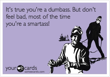 It's true you're a dumbass. But don't feel bad, most of the time you're a smartass!