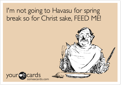 I'm not going to Havasu for spring break so for Christ sake, FEED ME!