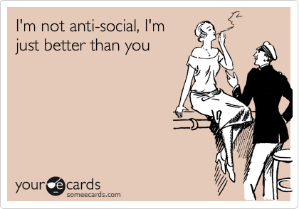 I'm not anti-social, I'm just better than you